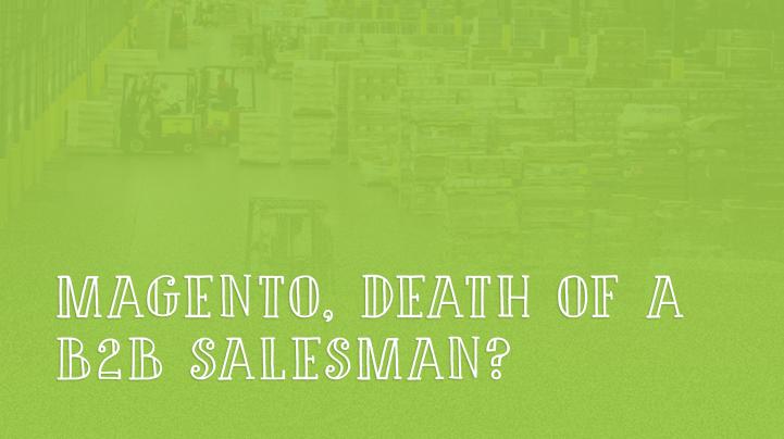 Magento - Death of a B2B salesman?
